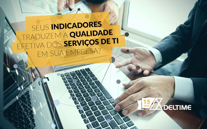 Seus Indicadores Traduzem A Qualidade Efetiva Dos Serviços De TI Em Sua Empresa?
