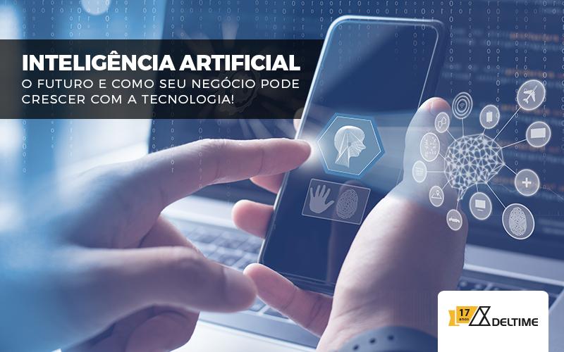 Inteligência Artificial – O Futuro E Como Seu Negócio Pode Crescer Com A Tecnologia!