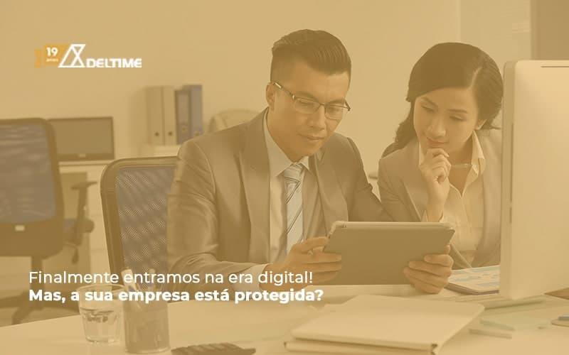 Finalmente Entramos Na Era Digital! Mas, A Sua Empresa Está Protegida?